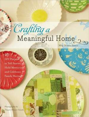 Crafting a Meaningful Home:  27 DIY Projects to Tell Stories, Hold Memories, and Celebrate Family Heritage de Meg Mateo Ilasco