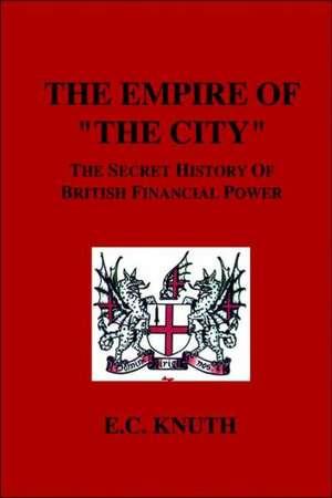 The Empire of the City:  The Secret History of British Financial Power de E. C. Knuth
