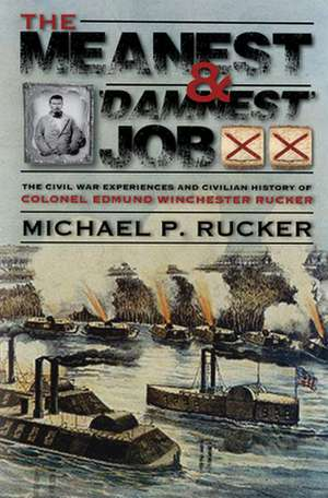 """The Meanest and """"damnest"""" Job: Being the Civil War Exploits and Civilian Accomplishments of Colonel Edmund Winchester Rucker During and After the War de Michael P. Rucker"""