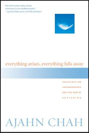 Everything Arises, Everything Falls Away:  Teachings on Impermanence and the End of Suffering de Ajahn Chah