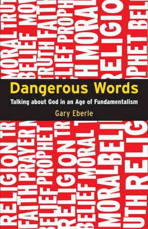 Dangerous Words: Talking About God in the Age of Fundamentalism de Gary Eberle