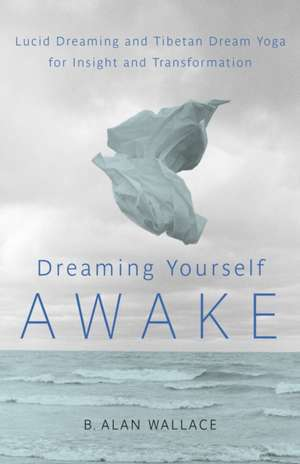 Dreaming Yourself Awake:  Lucid Dreaming and Tibetan Dream Yoga for Insight and Transformation de B. Alan Wallace