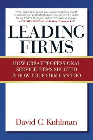 Leading Firms: How Great Professional Service Firms Succeed & How Your Firm Can Too de David Kuhlman
