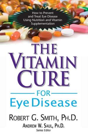 The Vitamin Cure for Eye Disease:  How to Prevent and Treat Eye Disease Using Nutrition and Vitamin Supplementation de Robert G. Smith