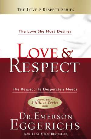 Love and   Respect: The Love She Most Desires; The Respect He Desperately Needs de Dr. Emerson Eggerichs
