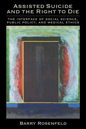 Assisted Suicide and the Right to Die: The Interface of Social Science, Public Policy, and Medical Ethics de  Ph.D. Rosenfeld,  Barry