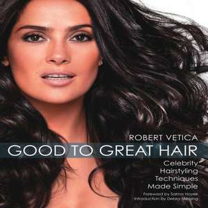 Good to Great Hair:  Celebrity Hairstyling Techniques Made Simple de Robert Vetica