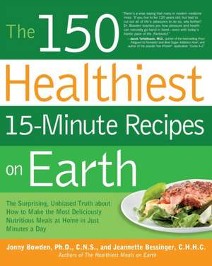 The 150 Healthiest 15-Minute Recipes on Earth:  The Surprising, Unbiased Truth about How to Make the Most Deliciously Nutritious Meals at Home in Just de Jonny Bowden