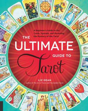 The Ultimate Guide to Tarot:  A Beginner's Guide to the Cards, Spreads, and Revealing the Mystery of the Tarot de Liz Dean