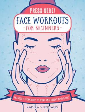 Press Here! Face Workouts for Beginners: Pressure Techniques to Tone and Define Naturally de Nadira Persaud