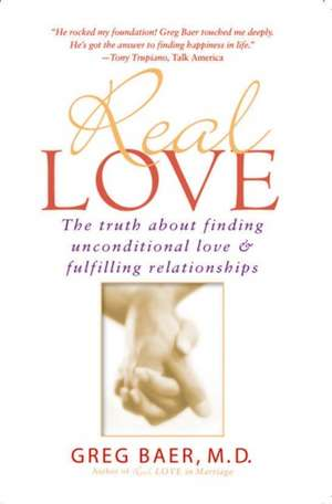 Real Love:  The Truth about Finding Unconditional Love and Fulfilling Relationships de Greg Baer
