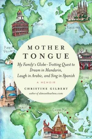 Mother Tongue: My Family's Globe-Trotting Quest to Dream in Mandarin, Laugh in Arabic, and Sing in Spanish de Christine Gilbert