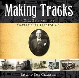 Making Tracks:  C.L. Best and the Caterpillar Tractor Co. de Ed Claessen