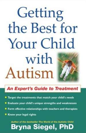 Getting the Best for Your Child with Autism:  An Expert's Guide to Treatment de Bryna Siegel