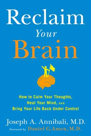 Reclaim Your Brain:  How to Calm Your Thoughts, Heal Your Mind, and Bring Your Life Back Under Control de Joseph A. Annibali