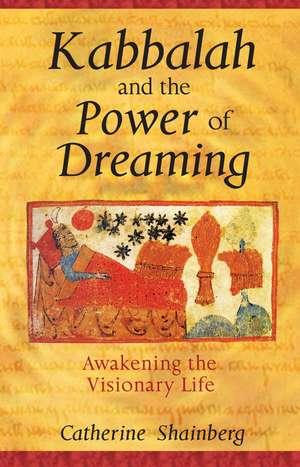 Kabbalah and the Power of Dreaming: Awakening the Visionary Life de Catherine Shainberg