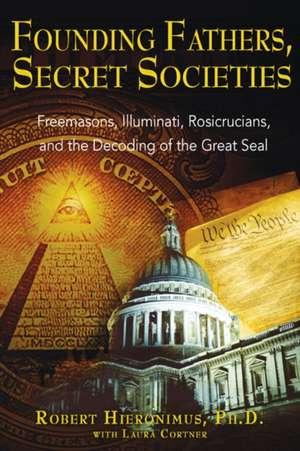 Founding Fathers, Secret Societies:  Freemasons, Illuminati, Rosicrucians, and the Decoding of the Great Seal de Robert Hieronimus