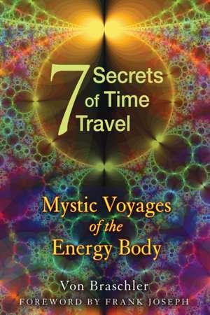 Seven Secrets of Time Travel:  Mystic Voyages of the Energy Body de Von Braschler