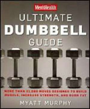 Men's Health Ultimate Dumbbell Guide:  More Than 21,000 Moves Designed to Build Muscle, Increase Strength, and Burn Fat de Myatt Murphy