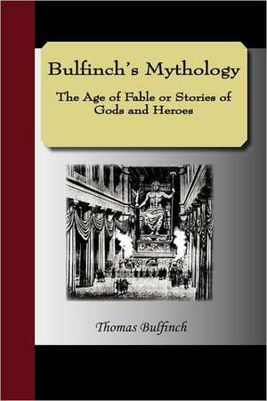 Bulfinch's Mythology - The Age of Fable or Stories of Gods and Heroes de Thomas Bulfinch