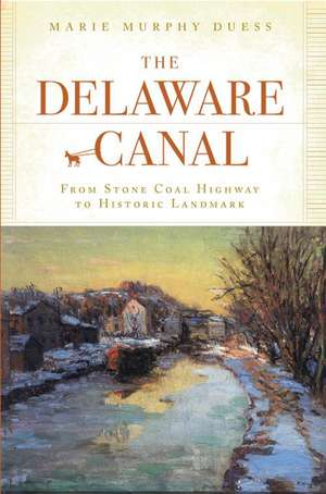 The Delaware Canal:  From Stone Coal Highway to Historic Landmark de Marie Murphy Duess