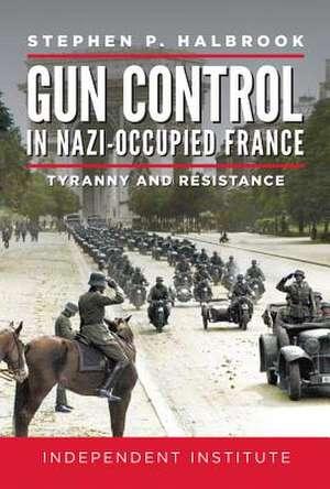 Gun Control in Nazi Occupied-France de Stephen P. Halbrook
