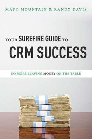 Your Surefire Guide to Crm Success:  No More Leaving Money on the Table de Matt Mountain