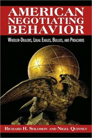 American Negotiating Behavior: Wheeler-Dealers, Legal Eagles, Bullies, and Preachers de Richard Hugh Solomon