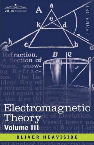 Electromagnetic Theory, Volume 3 de Oliver Heaviside