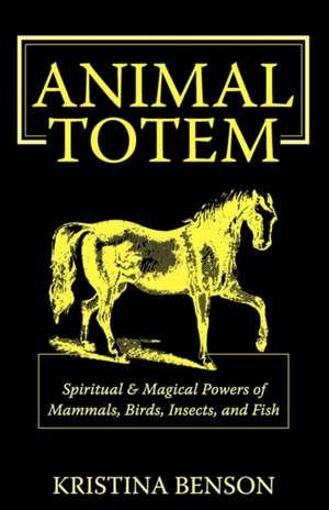 Animal Totem Guide:  Animal Totems, Animal Guides, and Spiritual Anim de Kristina Benson