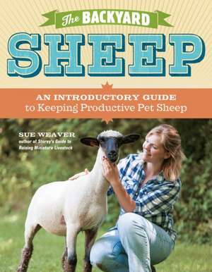 The Backyard Sheep:  An Introductory Guide to Keeping Productive Pet Sheep de Sue Weaver
