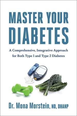 Mastering Diabetes:  A Comprehensive, Integrative Approach for Both Type 1 and Type 2 Diabetes de Mona Morstein