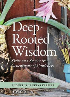 Deep-Rooted Wisdom:  Skills and Stories from Generations of Gardeners de Augustus Jenkins Farmer