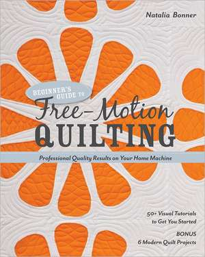 Beginner's Guide to Free-Motion Quilting:  50+ Visual Tutorials to Get You Started de Natalia Bonner