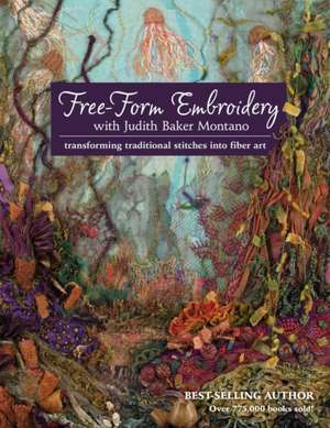 Free-Form Embroidery with Judith Baker Montano:  Transforming Traditional Stitches Into Fiber Art de Judith Montano