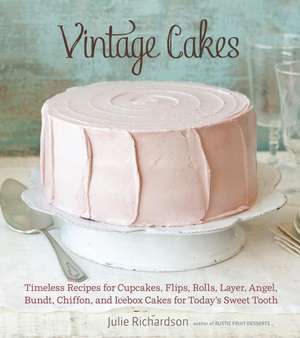 Vintage Cakes: Timeless Recipes for Cupcakes, Flips, Rolls, Layer, Angel, Bundt, Chiffon, and Icebox Cakes for Today's Sweet Tooth de Julie Richardson