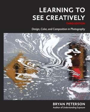 Learning to See Creatively, Third Edition:  Design, Color, and Composition in Photography de Bryan F. Peterson