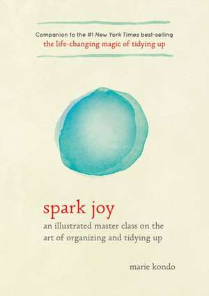 Spark Joy:  An Illustrated Master Class on the Art of Organizing and Tidying Up de Marie Kondo