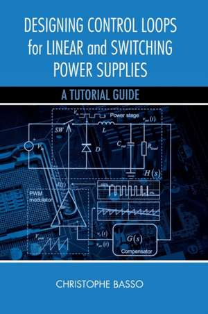 Designing Control Loops for Linear and Switching Power Supplies de Christophe P. Basso