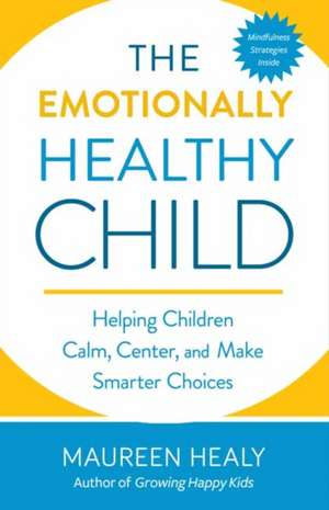 Raising an Emotionally Healthy Child:  Helping Your Child Calm, Center, and Make Smarter Choices de Maureen Healy