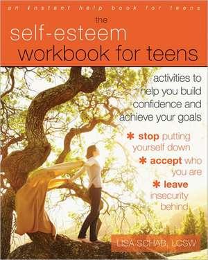 The Self-Esteem Workbook for Teens:  Activities to Help You Build Confidence and Achieve Your Goals de Lisa Schab