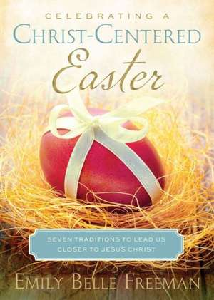 Celebrating a Christ-Centered Easter:  Seven Traditions to Lead Us Closer to Jesus Christ de Emily Freeman