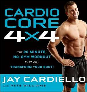 Cardio Core 4x4:  The 20-Minute, No-Gym Workout That Will Transform Your Body! de Jay Cardiello