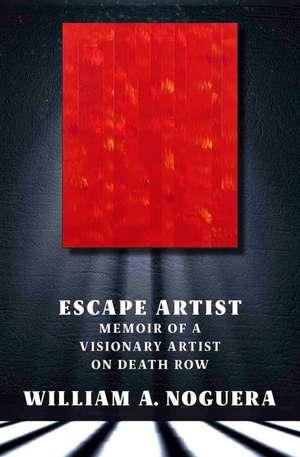 Escape Artist: A Memoir of a Visionary Artist on Death Row de William A. Noguera