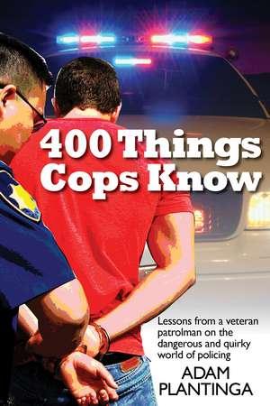 400 Things Cops Know:  Street-Smart Lessons from a Veteran Patrolman de Adam Plantinga