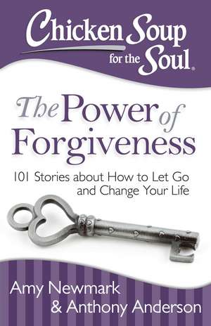 Chicken Soup for the Soul: The Power of Forgiveness: 101 Stories about How to Let Go and Change Your Life de Amy Newmark