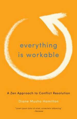 Everything Is Workable:  A Zen Approach to Conflict Resolution de Diane Musho Hamilton