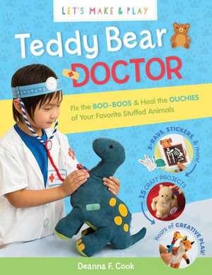 Teddy Bear Doctor:  Be a Vet & Fix the Boo-Boos of Your Favorite Stuffed Animals de Deanna F. Cook