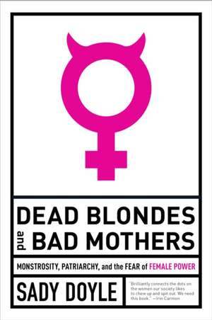 Dead Blondes And Bad Mothers: Monstrosity, Patriarchy, and the Fear of Female Power de Sady Doyle