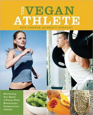 The Vegan Athlete: Maximizing Your Health and Fitness While Maintaining a Compassionate Lifestyle de Ben Greene